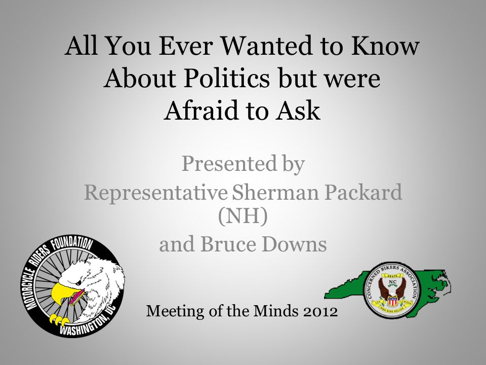 All You Ever Wanted to Know About Politics but were Afraid to Ask Presented by Representative Sherman Packard (NH) and Bruce Downs Meeting of the Minds 2012