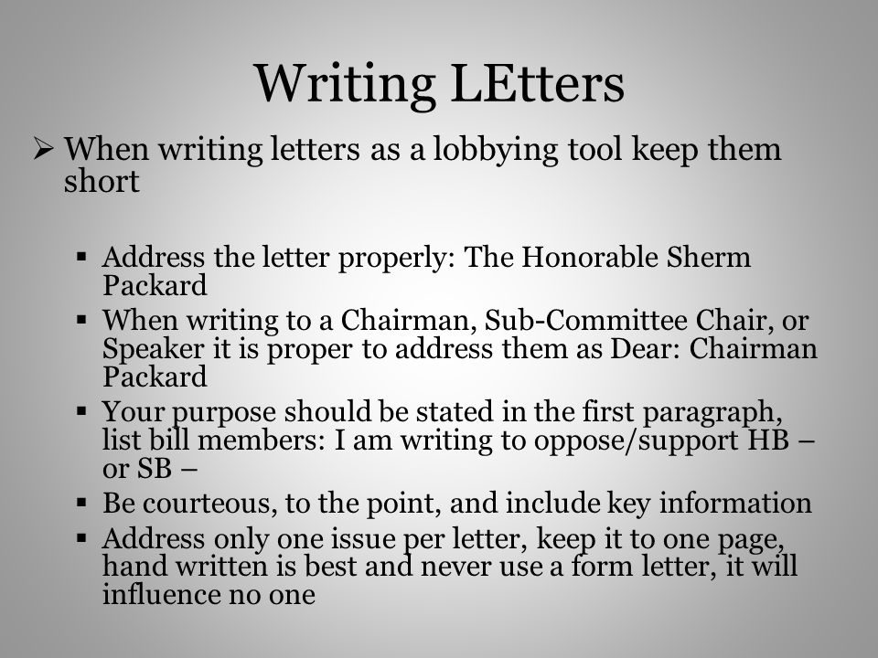 Writing LEtters When writing letters as a lobbying tool keep them short Address the letter properly: The Honorable Sherm Packard When writing to a Chairman, Sub-Committee Chair, or Speaker it is proper to address them as Dear: Chairman Packard Your purpose should be stated in the first paragraph, list bill members: I am writing to oppose/support HB – or SB – Be courteous, to the point, and include key information Address only one issue per letter, keep it to one page, hand written is best and never use a form letter, it will influence no one