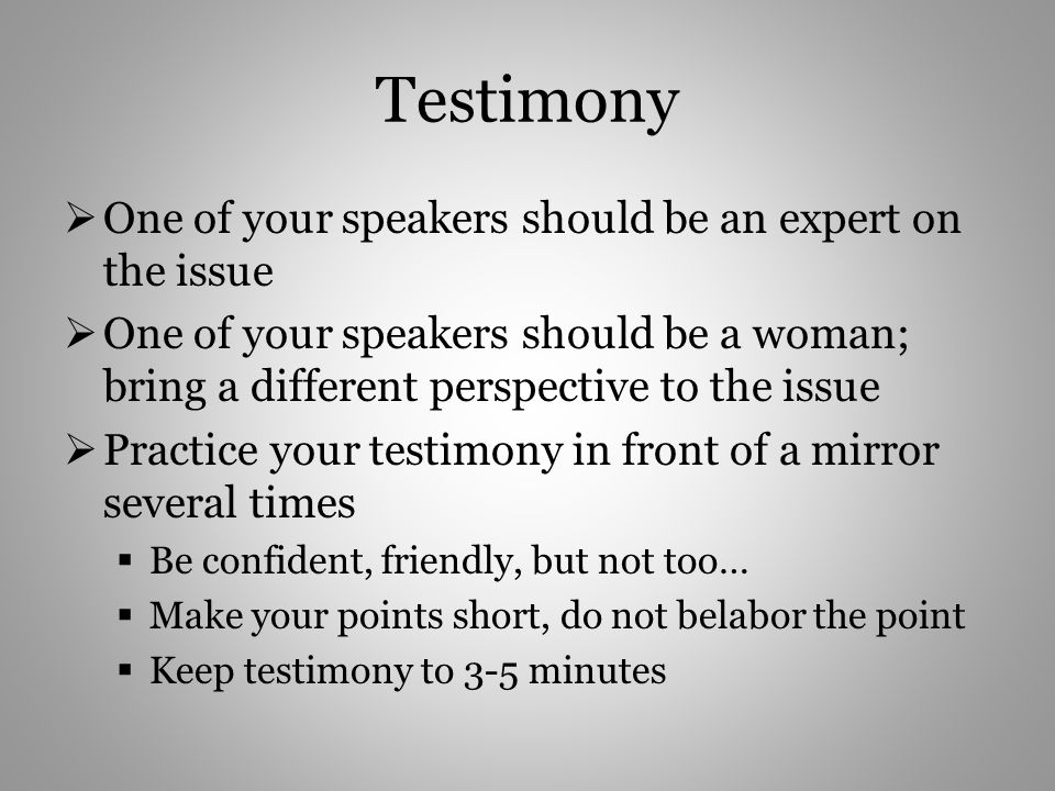 Testimony One of your speakers should be an expert on the issue One of your speakers should be a woman; bring a different perspective to the issue Practice your testimony in front of a mirror several times Be confident, friendly, but not too… Make your points short, do not belabor the point Keep testimony to 3-5 minutes