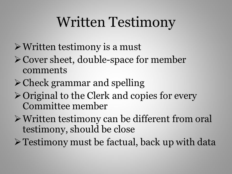 Written Testimony Written testimony is a must Cover sheet, double-space for member comments Check grammar and spelling Original to the Clerk and copies for every Committee member Written testimony can be different from oral testimony, should be close Testimony must be factual, back up with data
