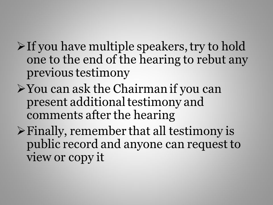 If you have multiple speakers, try to hold one to the end of the hearing to rebut any previous testimony You can ask the Chairman if you can present additional testimony and comments after the hearing Finally, remember that all testimony is public record and anyone can request to view or copy it