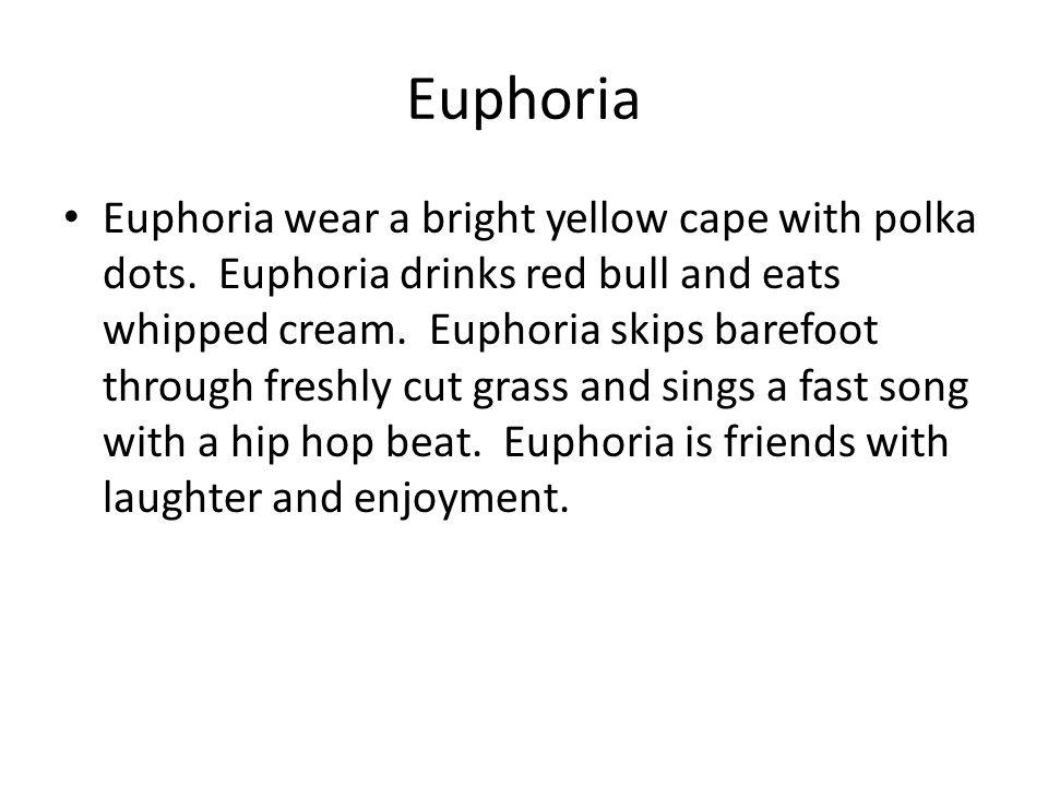 Euphoria Euphoria wear a bright yellow cape with polka dots. Euphoria drinks red bull and eats whipped cream. Euphoria skips barefoot through freshly