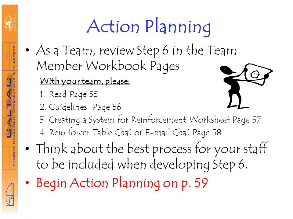 Action Planning As a Team, review Step 6 in the Team Member Workbook Pages With your team, please: 1.Read Page 55 2.Guidelines Page 56 3.Creating a System for Reinforcement Worksheet Page 57 4.Rein forcer Table Chat or E-mail Chat Page 58 Think about the best process for your staff to be included when developing Step 6.