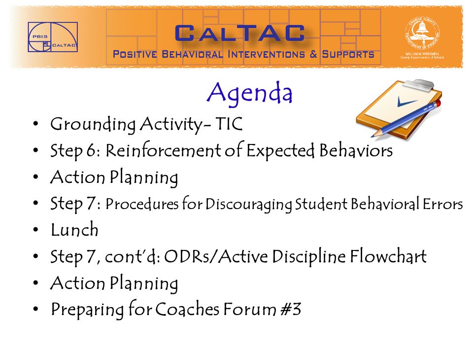 Agenda Grounding Activity- TIC Step 6: Reinforcement of Expected Behaviors Action Planning Step 7: Procedures for Discouraging Student Behavioral Errors Lunch Step 7, contd: ODRs/Active Discipline Flowchart Action Planning Preparing for Coaches Forum #3