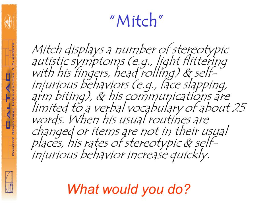 Mitch Mitch displays a number of stereotypic autistic symptoms (e.g., light flittering with his fingers, head rolling) & self- injurious behaviors (e.g., face slapping, arm biting), & his communications are limited to a verbal vocabulary of about 25 words.