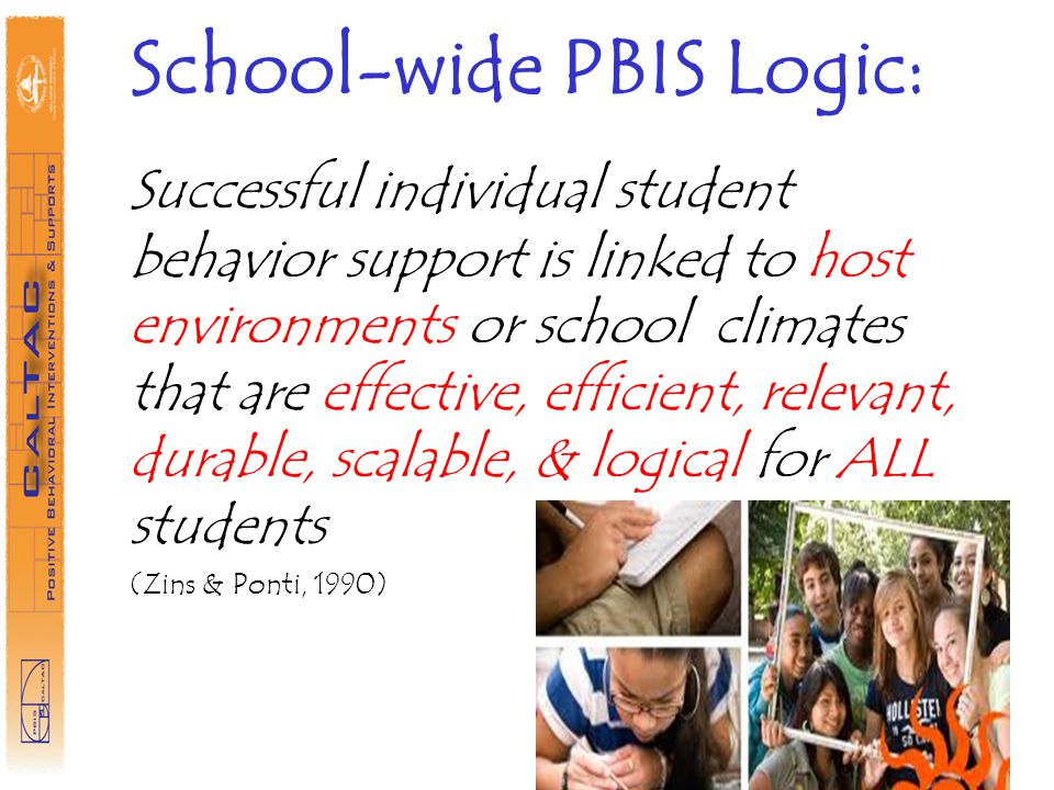 School-wide PBIS Logic: Successful individual student behavior support is linked to host environments or school climates that are effective, efficient, relevant, durable, scalable, & logical for ALL students (Zins & Ponti, 1990)