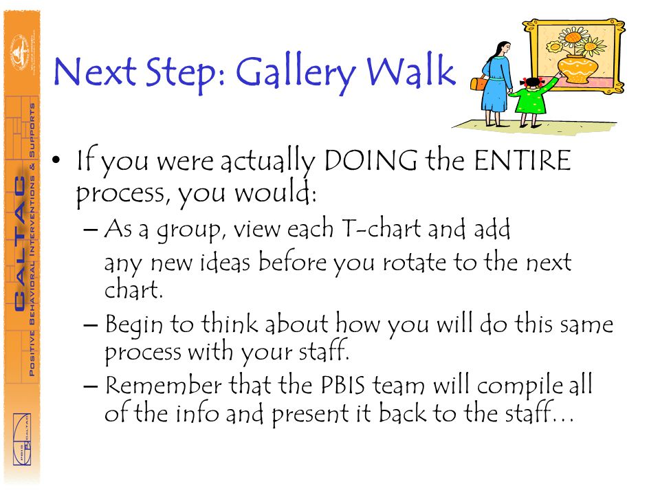 Next Step: Gallery Walk If you were actually DOING the ENTIRE process, you would: – As a group, view each T-chart and add any new ideas before you rotate to the next chart.