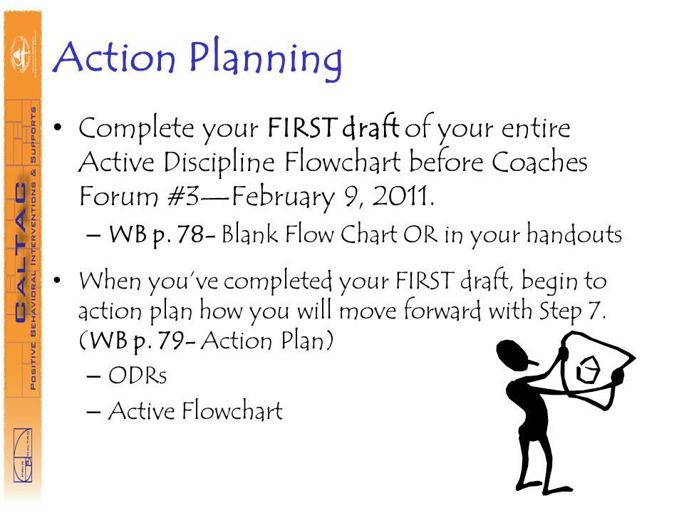 Action Planning Complete your FIRST draft of your entire Active Discipline Flowchart before Coaches Forum #3February 9, 2011.