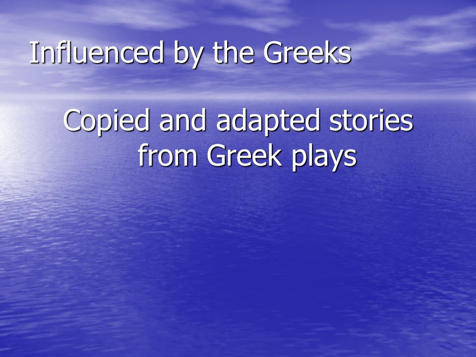 Influenced by the Greeks Copied and adapted stories from Greek plays