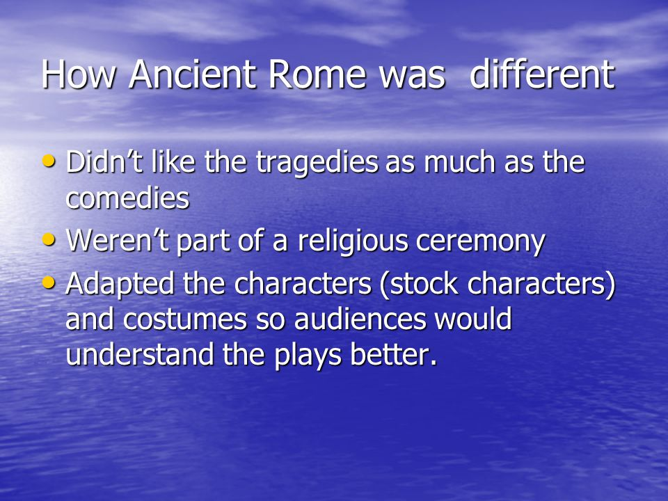 How Ancient Rome was different Didnt like the tragedies as much as the comedies Didnt like the tragedies as much as the comedies Werent part of a religious ceremony Werent part of a religious ceremony Adapted the characters (stock characters) and costumes so audiences would understand the plays better.