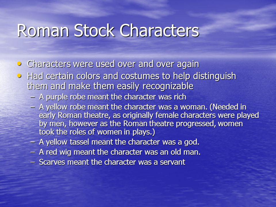 Roman Stock Characters Characters were used over and over again Characters were used over and over again Had certain colors and costumes to help distinguish them and make them easily recognizable Had certain colors and costumes to help distinguish them and make them easily recognizable –A purple robe meant the character was rich –A yellow robe meant the character was a woman.