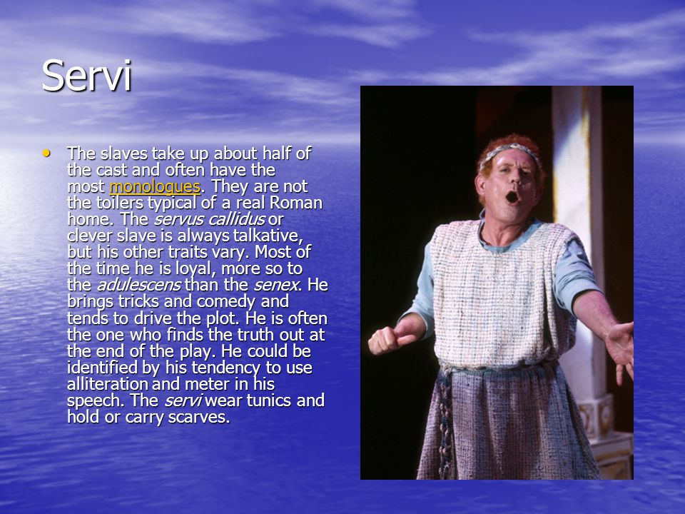 Servi The slaves take up about half of the cast and often have the most monologues.