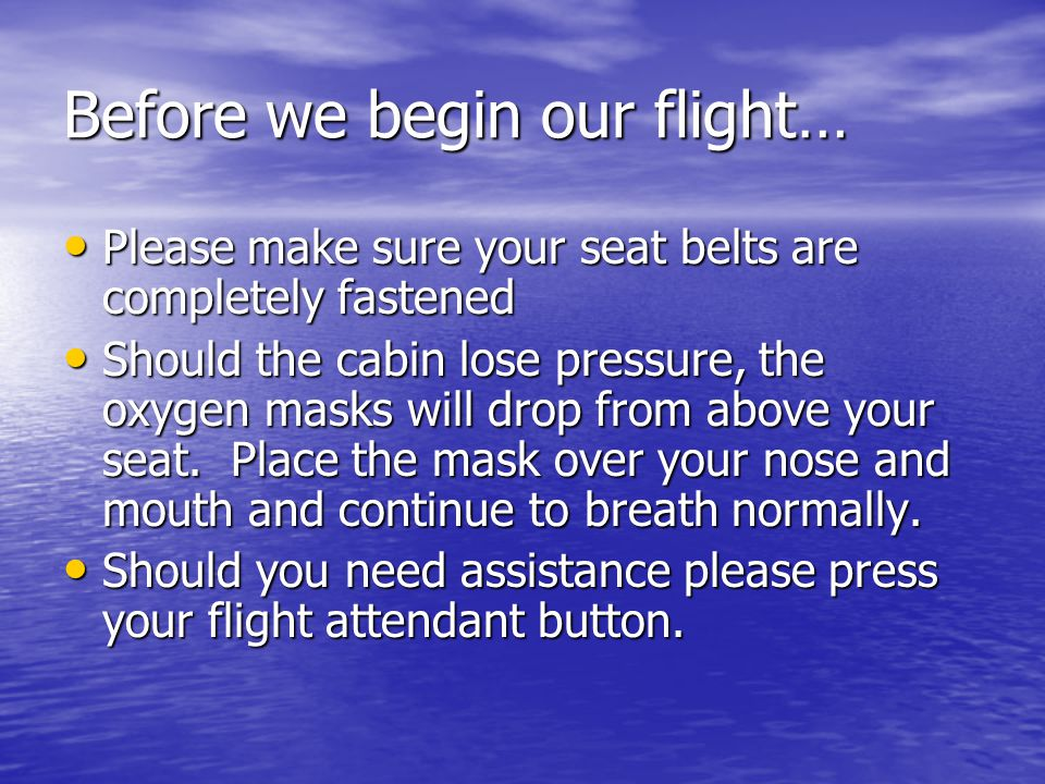 Before we begin our flight… Please make sure your seat belts are completely fastened Please make sure your seat belts are completely fastened Should the cabin lose pressure, the oxygen masks will drop from above your seat.