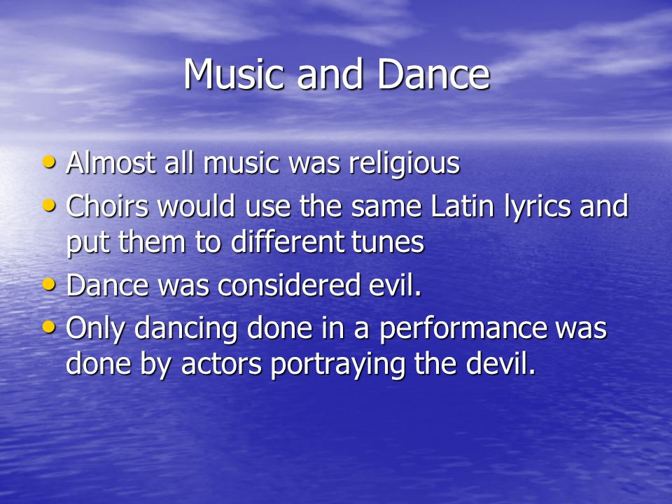 Music and Dance Almost all music was religious Almost all music was religious Choirs would use the same Latin lyrics and put them to different tunes Choirs would use the same Latin lyrics and put them to different tunes Dance was considered evil.