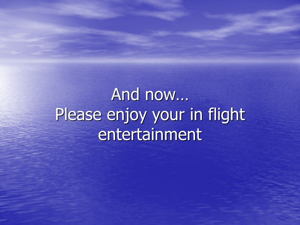 And now… Please enjoy your in flight entertainment