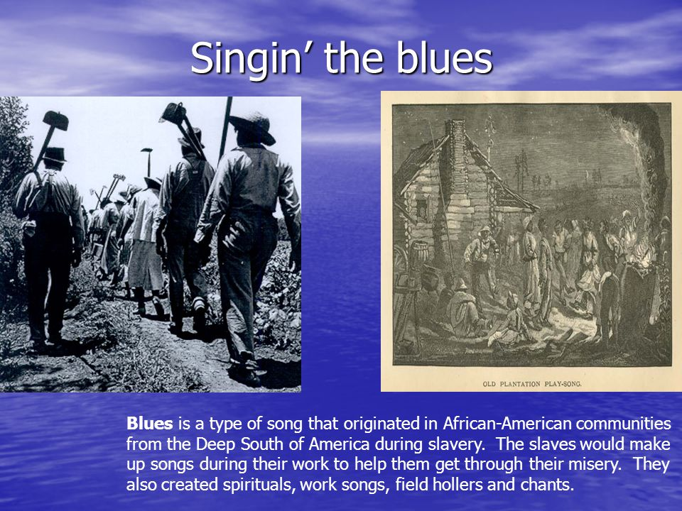 Singin the blues Blues is a type of song that originated in African-American communities from the Deep South of America during slavery.
