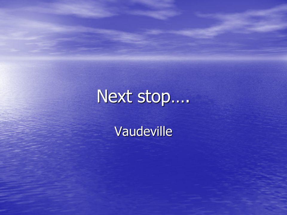 Next stop…. Vaudeville