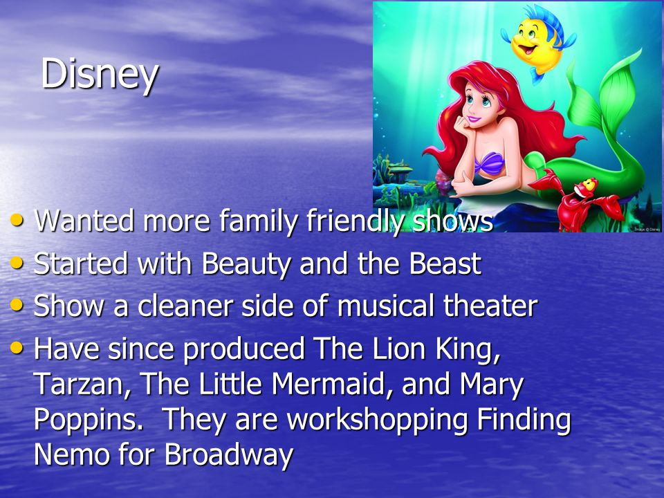 Disney Wanted more family friendly shows Wanted more family friendly shows Started with Beauty and the Beast Started with Beauty and the Beast Show a cleaner side of musical theater Show a cleaner side of musical theater Have since produced The Lion King, Tarzan, The Little Mermaid, and Mary Poppins.
