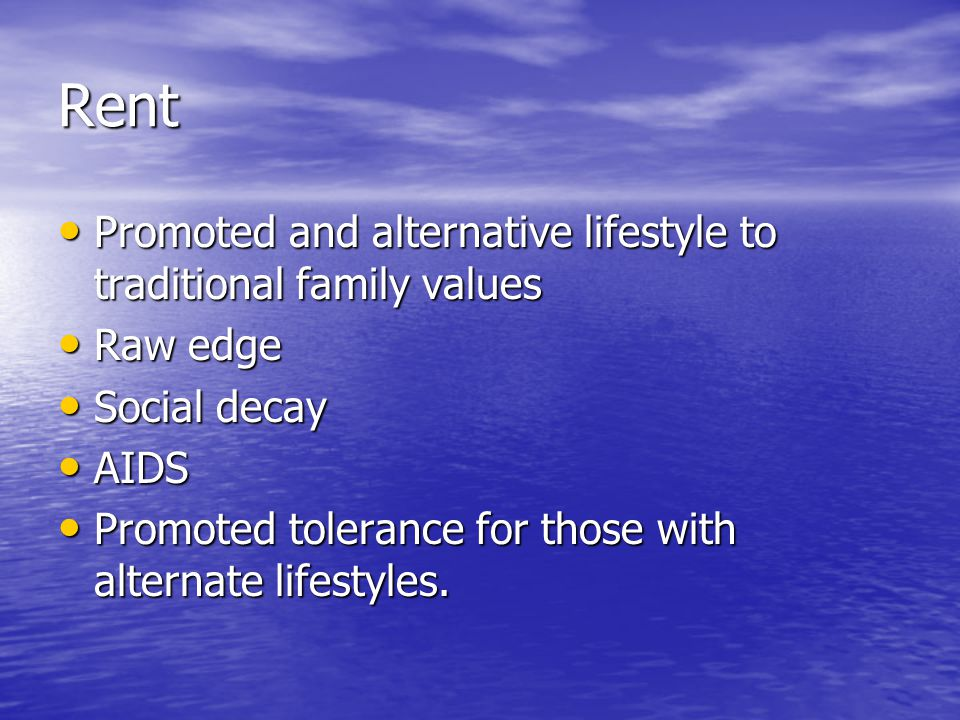 Rent Promoted and alternative lifestyle to traditional family values Promoted and alternative lifestyle to traditional family values Raw edge Raw edge Social decay Social decay AIDS AIDS Promoted tolerance for those with alternate lifestyles.