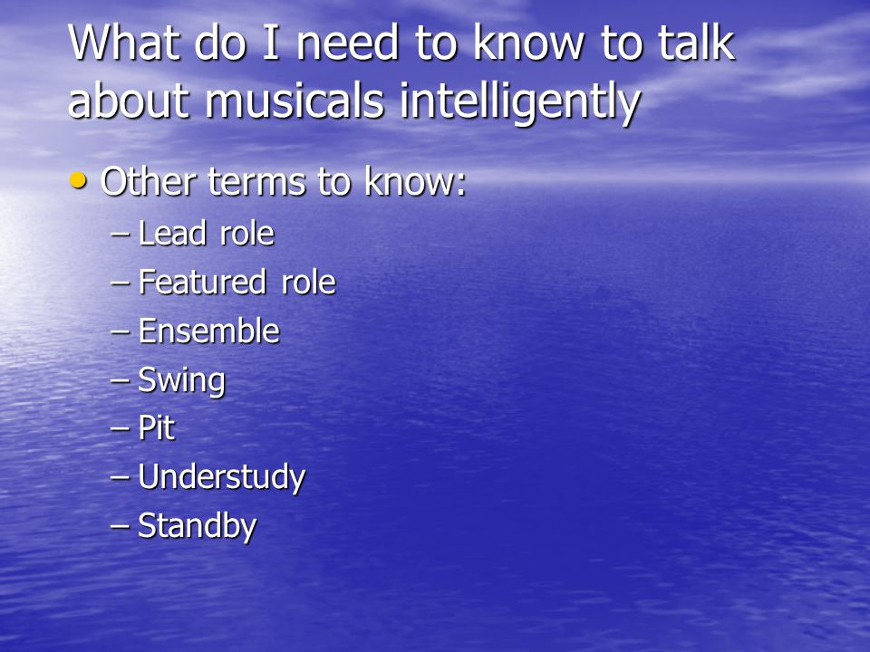 What do I need to know to talk about musicals intelligently Other terms to know: Other terms to know: –Lead role –Featured role –Ensemble –Swing –Pit –Understudy –Standby