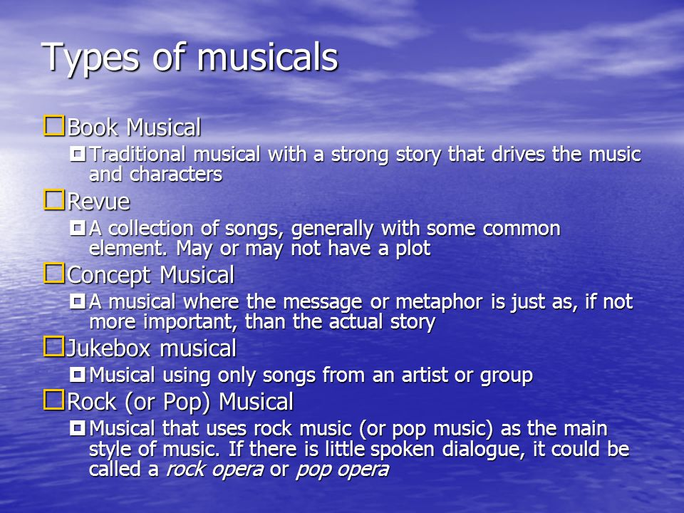 Types of musicals Book Musical Book Musical Traditional musical with a strong story that drives the music and characters Traditional musical with a strong story that drives the music and characters Revue Revue A collection of songs, generally with some common element.