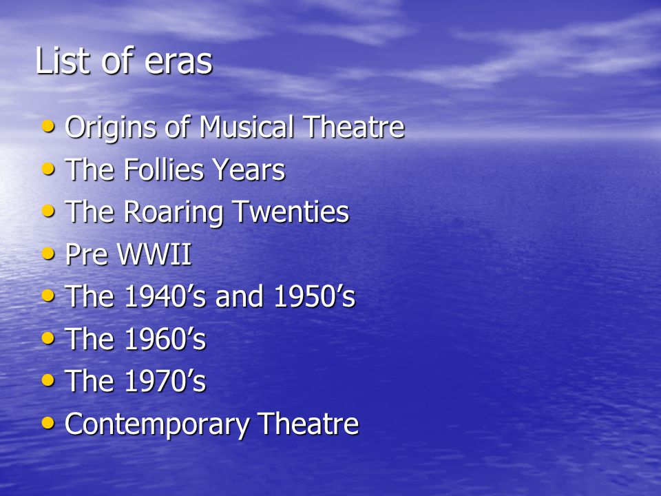 List of eras Origins of Musical Theatre Origins of Musical Theatre The Follies Years The Follies Years The Roaring Twenties The Roaring Twenties Pre WWII Pre WWII The 1940s and 1950s The 1940s and 1950s The 1960s The 1960s The 1970s The 1970s Contemporary Theatre Contemporary Theatre