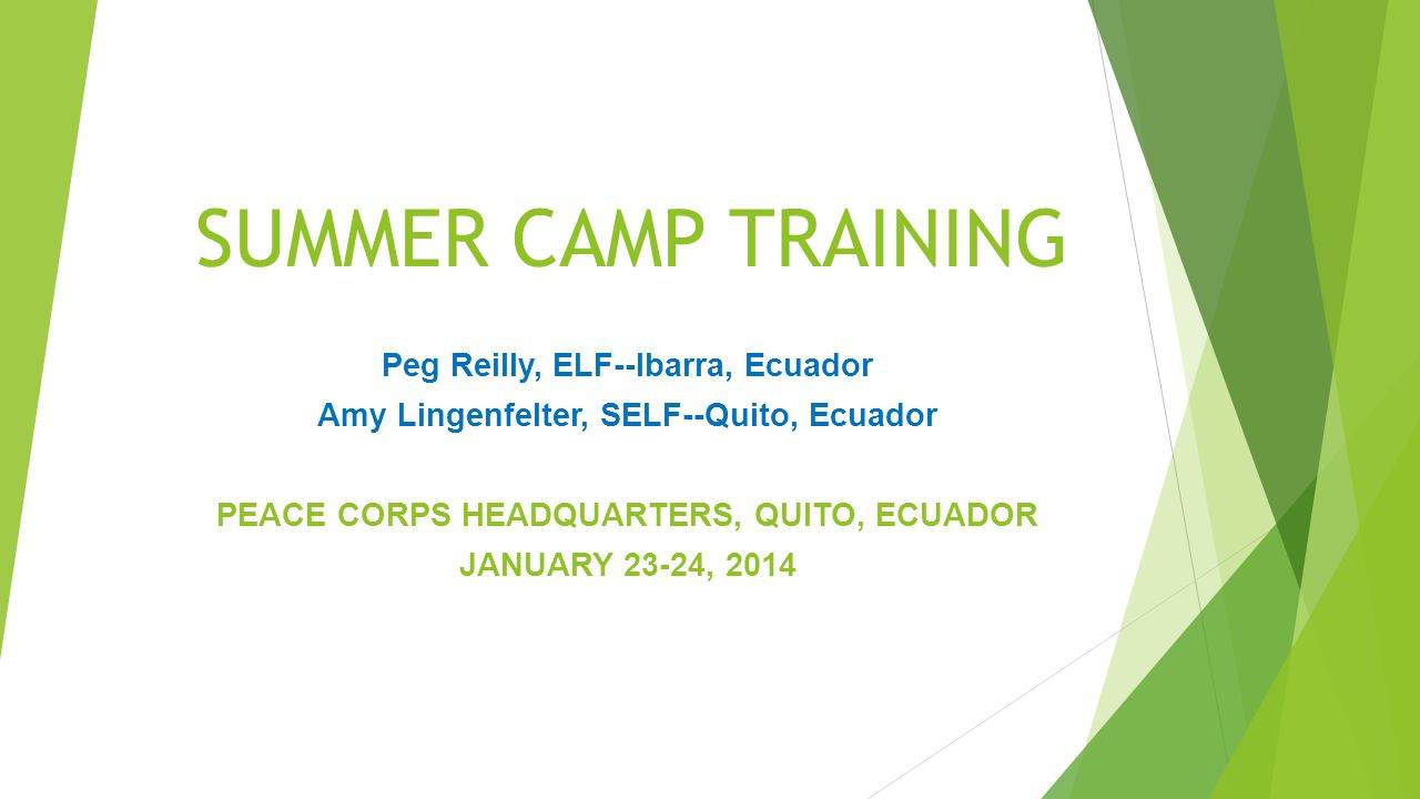 SUMMER CAMP TRAINING Peg Reilly, ELF--Ibarra, Ecuador Amy Lingenfelter, SELF--Quito, Ecuador PEACE CORPS HEADQUARTERS, QUITO, ECUADOR JANUARY 23-24, 2