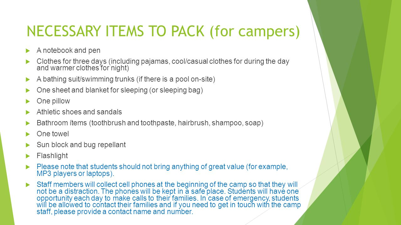 NECESSARY ITEMS TO PACK (for campers) A notebook and pen Clothes for three days (including pajamas, cool/casual clothes for during the day and warmer