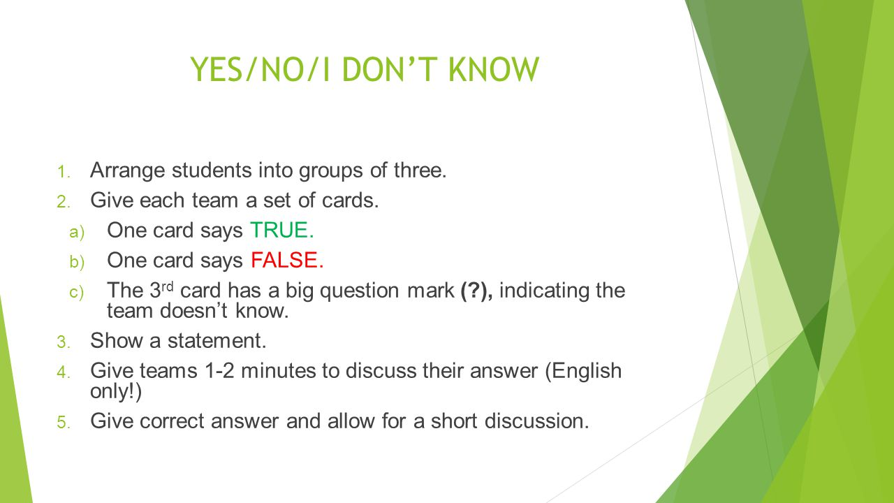YES/NO/I DONT KNOW 1. Arrange students into groups of three. 2. Give each team a set of cards. a) One card says TRUE. b) One card says FALSE. c) The 3