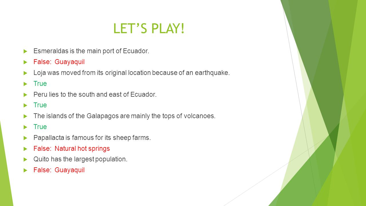 LETS PLAY! Esmeraldas is the main port of Ecuador. False: Guayaquil Loja was moved from its original location because of an earthquake. True Peru lies