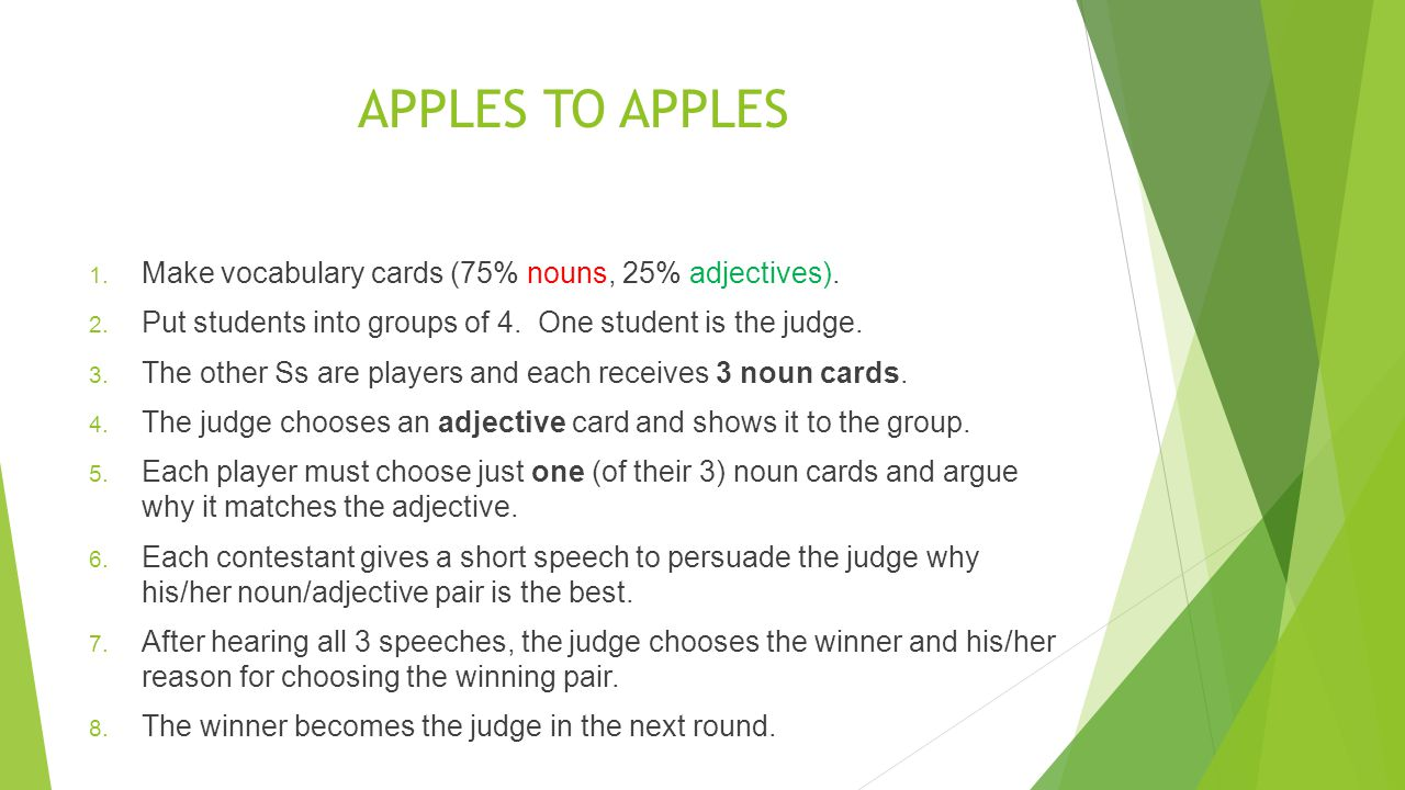 APPLES TO APPLES 1. Make vocabulary cards (75% nouns, 25% adjectives). 2. Put students into groups of 4. One student is the judge. 3. The other Ss are