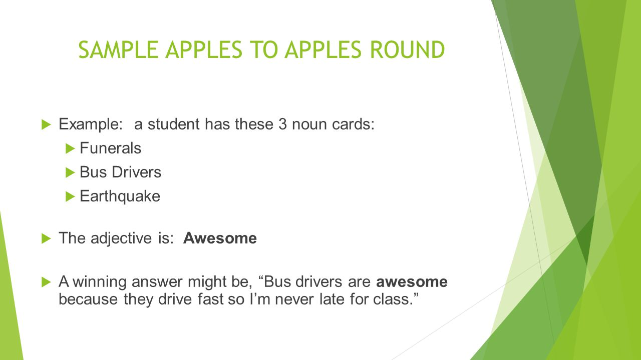 SAMPLE APPLES TO APPLES ROUND Example: a student has these 3 noun cards: Funerals Bus Drivers Earthquake The adjective is: Awesome A winning answer mi