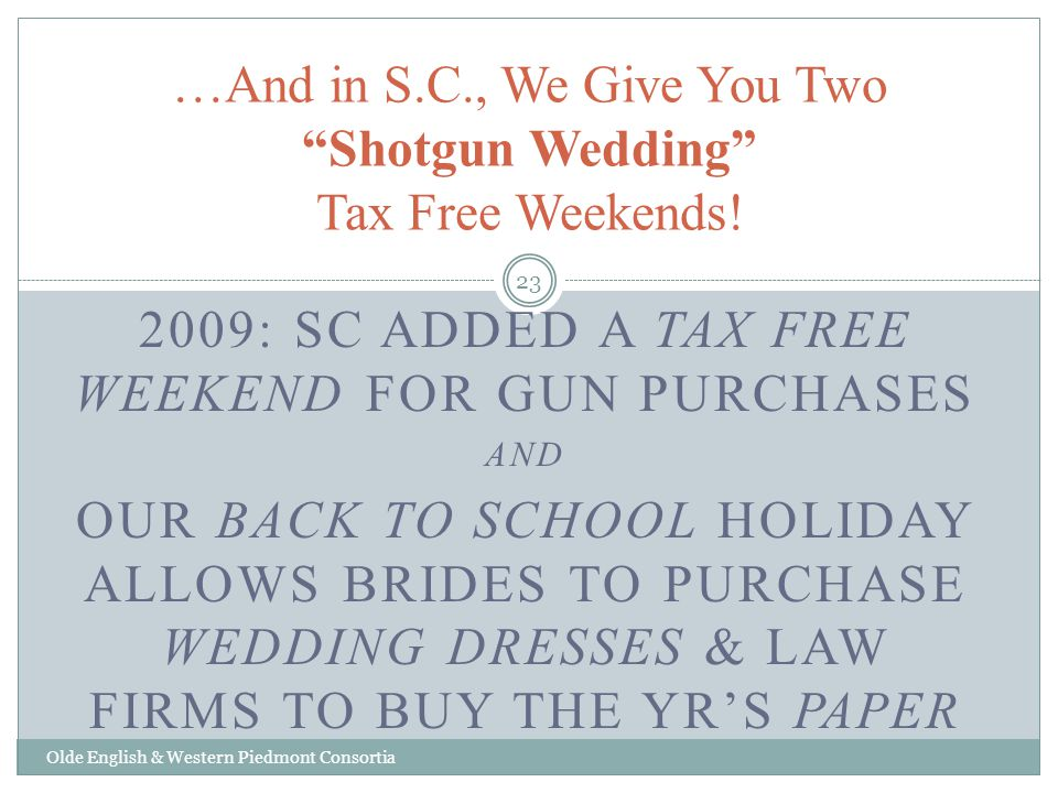 2009: SC ADDED A TAX FREE WEEKEND FOR GUN PURCHASES AND OUR BACK TO SCHOOL HOLIDAY ALLOWS BRIDES TO PURCHASE WEDDING DRESSES & LAW FIRMS TO BUY THE YRS PAPER …And in S.C., We Give You Two Shotgun Wedding Tax Free Weekends.
