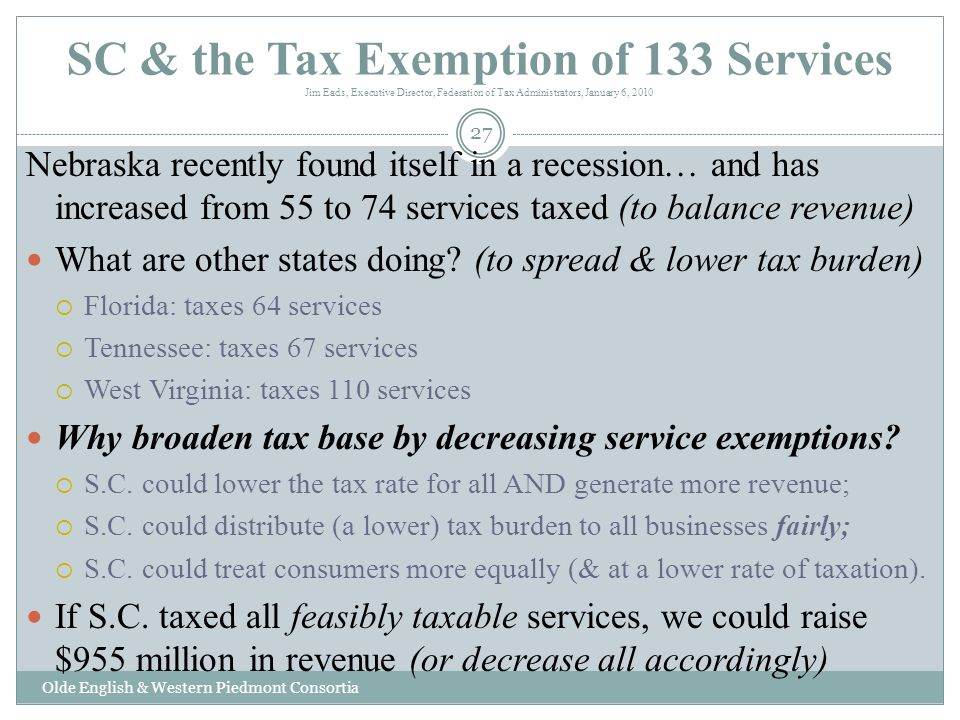 SC & the Tax Exemption of 133 Services Jim Eads, Executive Director, Federation of Tax Administrators, January 6, 2010 Nebraska recently found itself in a recession… and has increased from 55 to 74 services taxed (to balance revenue) What are other states doing.