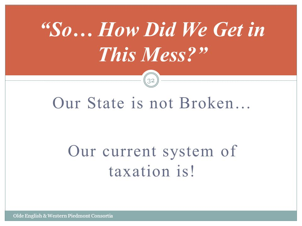 Our State is not Broken… Our current system of taxation is! Olde English & Western Piedmont Consortia So… How Did We Get in This Mess? 32