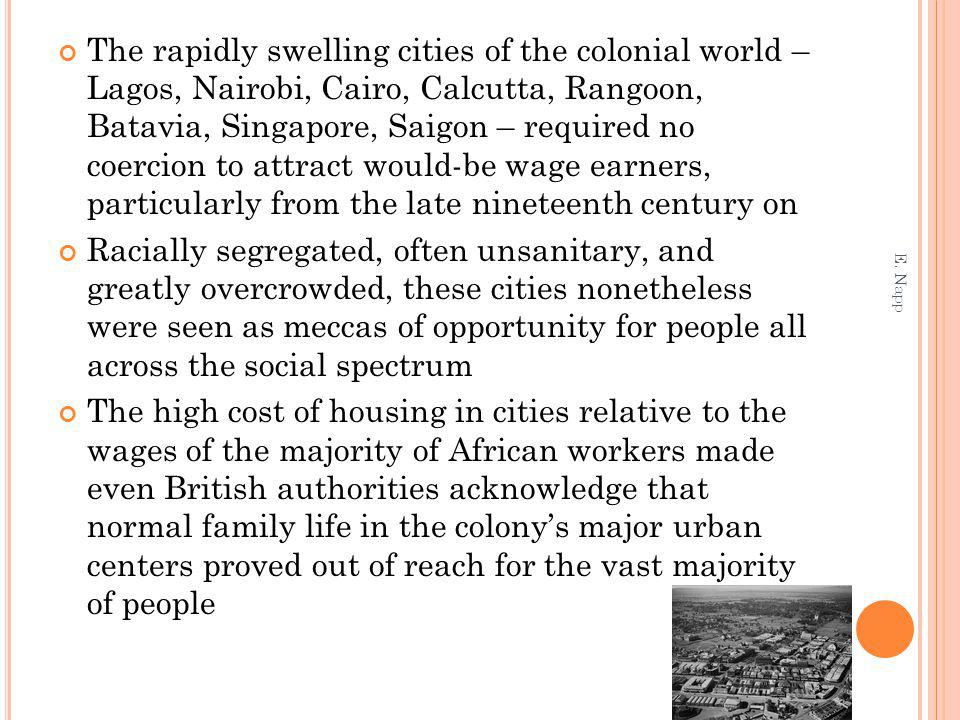 The rapidly swelling cities of the colonial world – Lagos, Nairobi, Cairo, Calcutta, Rangoon, Batavia, Singapore, Saigon – required no coercion to attract would-be wage earners, particularly from the late nineteenth century on Racially segregated, often unsanitary, and greatly overcrowded, these cities nonetheless were seen as meccas of opportunity for people all across the social spectrum The high cost of housing in cities relative to the wages of the majority of African workers made even British authorities acknowledge that normal family life in the colonys major urban centers proved out of reach for the vast majority of people E.