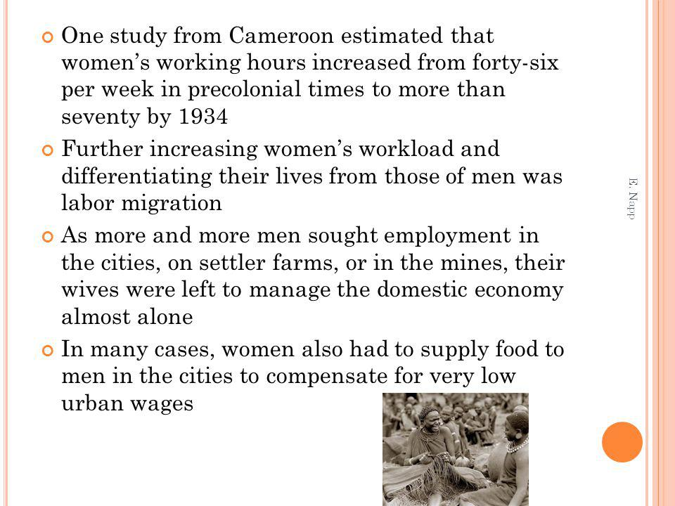 One study from Cameroon estimated that womens working hours increased from forty-six per week in precolonial times to more than seventy by 1934 Further increasing womens workload and differentiating their lives from those of men was labor migration As more and more men sought employment in the cities, on settler farms, or in the mines, their wives were left to manage the domestic economy almost alone In many cases, women also had to supply food to men in the cities to compensate for very low urban wages E.