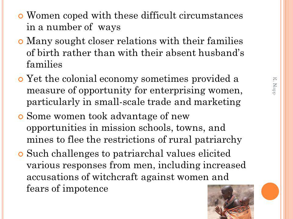 Women coped with these difficult circumstances in a number of ways Many sought closer relations with their families of birth rather than with their absent husbands families Yet the colonial economy sometimes provided a measure of opportunity for enterprising women, particularly in small-scale trade and marketing Some women took advantage of new opportunities in mission schools, towns, and mines to flee the restrictions of rural patriarchy Such challenges to patriarchal values elicited various responses from men, including increased accusations of witchcraft against women and fears of impotence E.