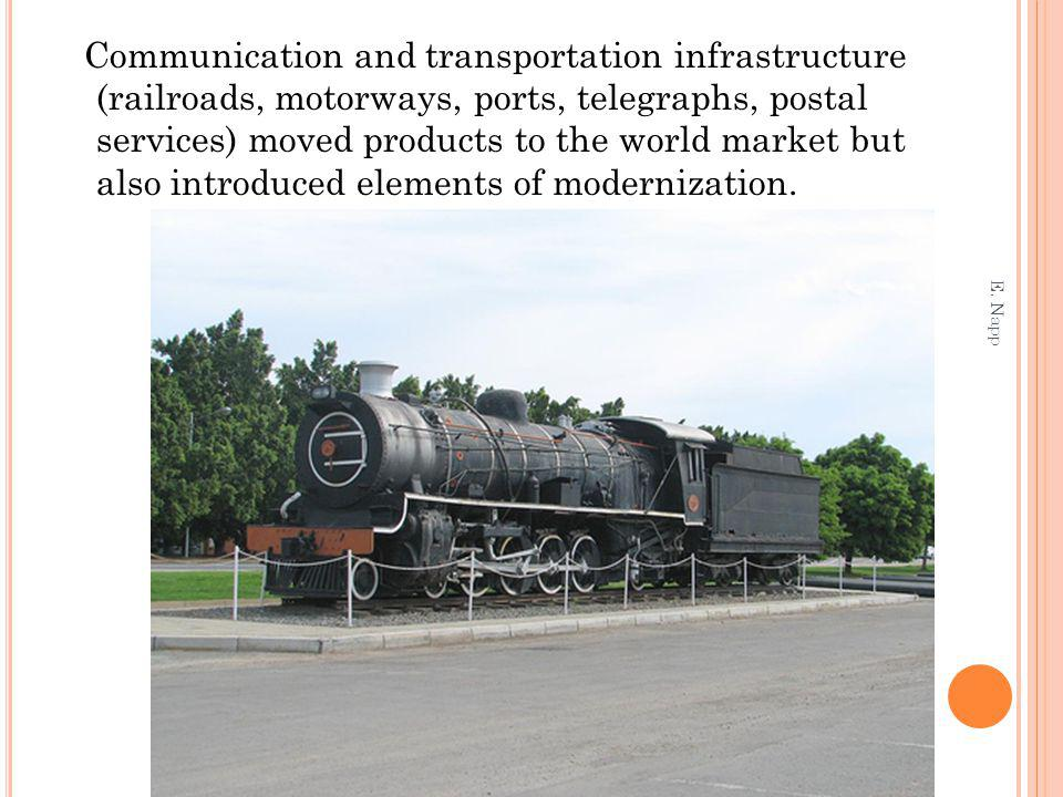 Communication and transportation infrastructure (railroads, motorways, ports, telegraphs, postal services) moved products to the world market but also introduced elements of modernization.