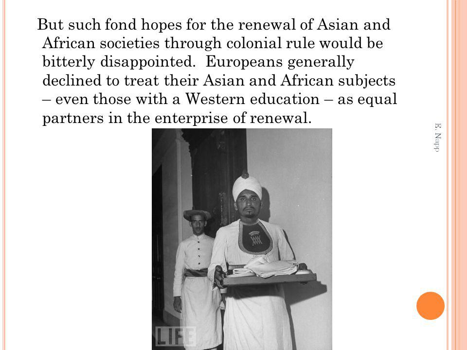 But such fond hopes for the renewal of Asian and African societies through colonial rule would be bitterly disappointed.