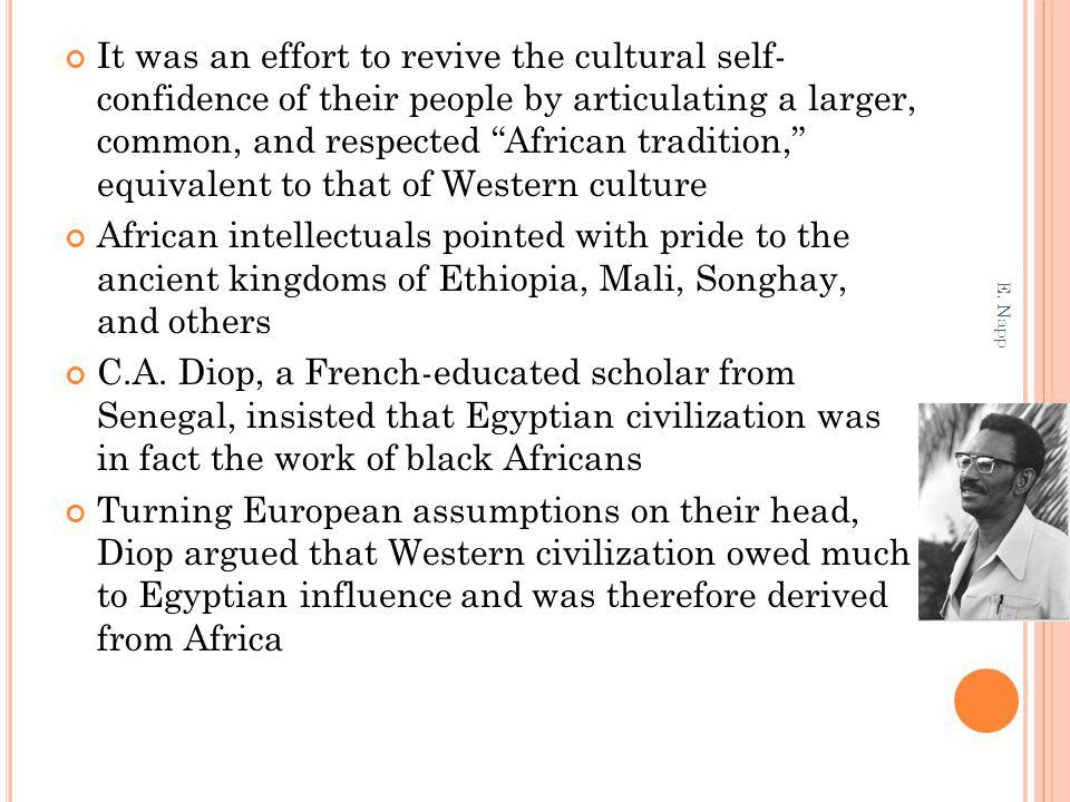 It was an effort to revive the cultural self- confidence of their people by articulating a larger, common, and respected African tradition, equivalent to that of Western culture African intellectuals pointed with pride to the ancient kingdoms of Ethiopia, Mali, Songhay, and others C.A.
