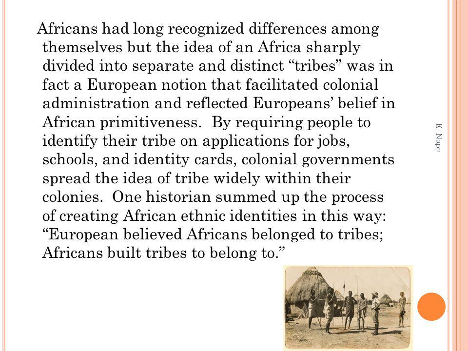 Africans had long recognized differences among themselves but the idea of an Africa sharply divided into separate and distinct tribes was in fact a European notion that facilitated colonial administration and reflected Europeans belief in African primitiveness.