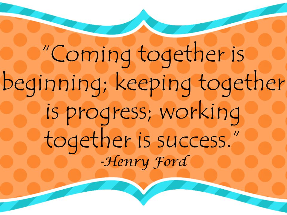 Coming together is beginning; keeping together is progress; working together is success. -Henry Ford