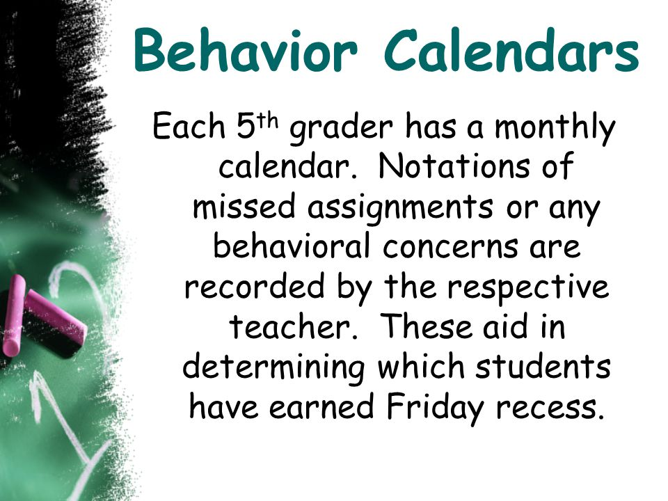 Behavior Calendars Each 5 th grader has a monthly calendar. Notations of missed assignments or any behavioral concerns are recorded by the respective