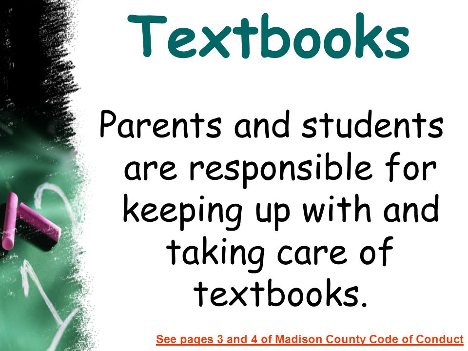 Textbooks Parents and students are responsible for keeping up with and taking care of textbooks. See pages 3 and 4 of Madison County Code of Conduct