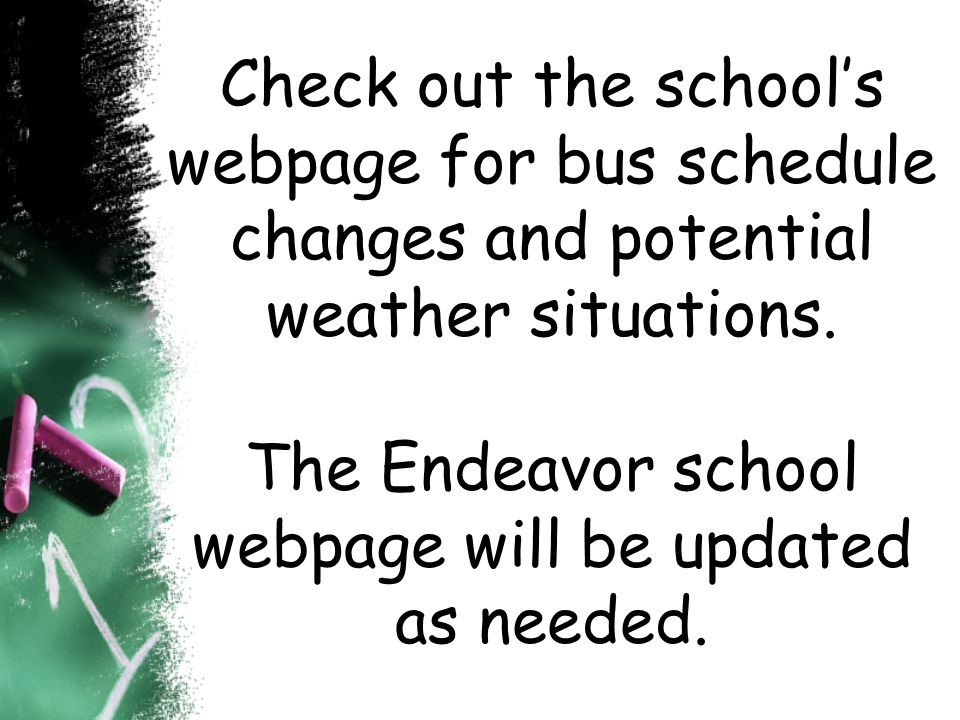 Check out the schools webpage for bus schedule changes and potential weather situations. The Endeavor school webpage will be updated as needed.