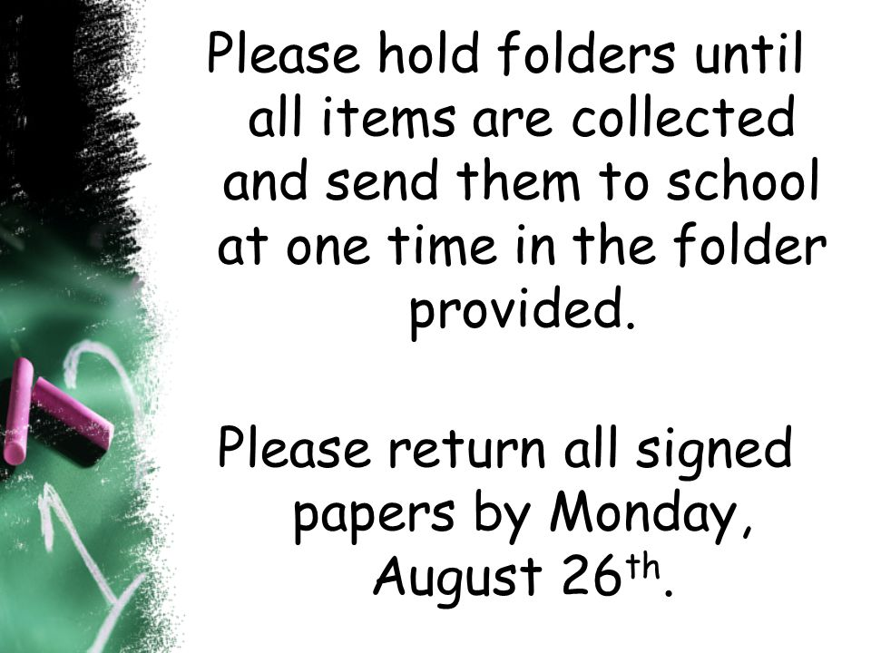 Please hold folders until all items are collected and send them to school at one time in the folder provided. Please return all signed papers by Monda