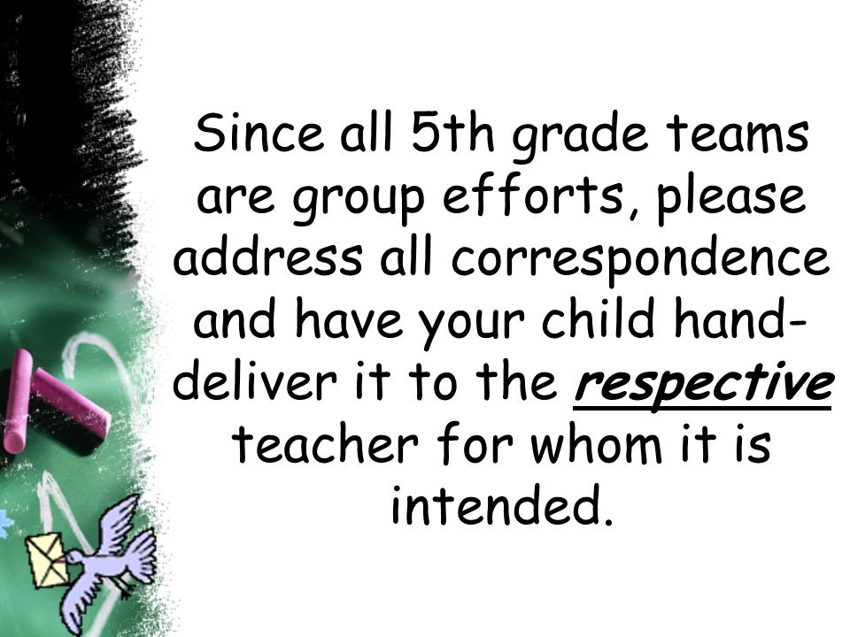 Since all 5th grade teams are group efforts, please address all correspondence and have your child hand- deliver it to the respective teacher for whom