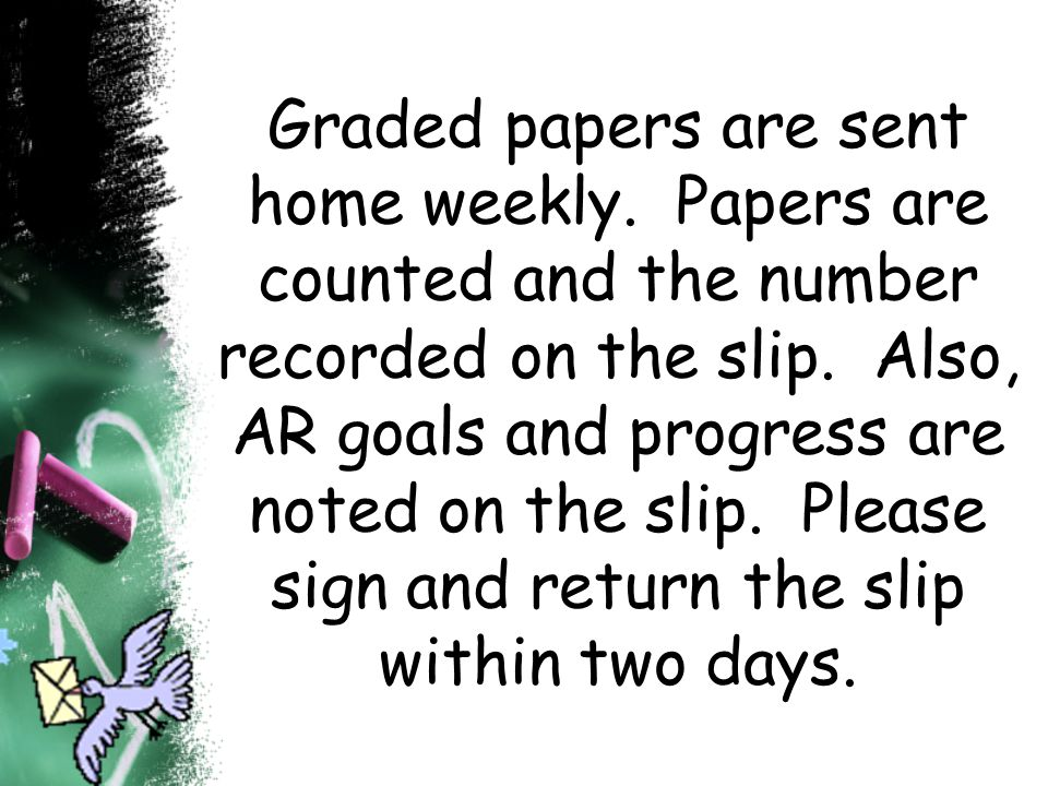 Graded papers are sent home weekly. Papers are counted and the number recorded on the slip. Also, AR goals and progress are noted on the slip. Please