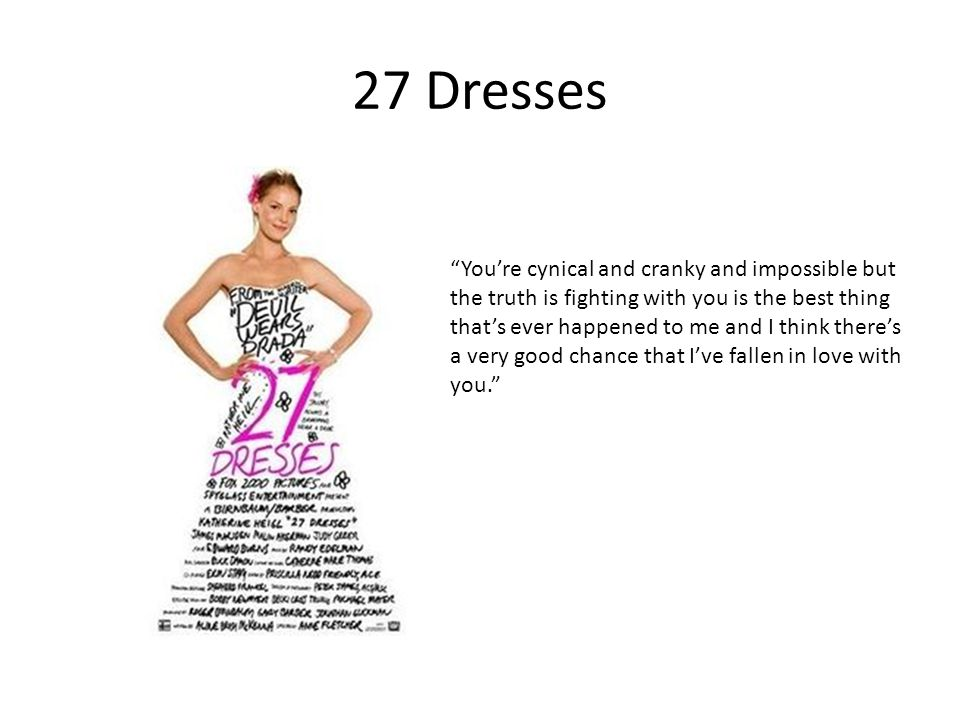 27 Dresses Youre cynical and cranky and impossible but the truth is fighting with you is the best thing thats ever happened to me and I think theres a